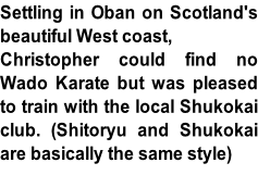 Settling in Oban on Scotland's  beautiful West coast,  Christopher could find no  Wado Karate but was pleased  to train with the local Shukokai  club. (Shitoryu and Shukokai  are basically the same style)